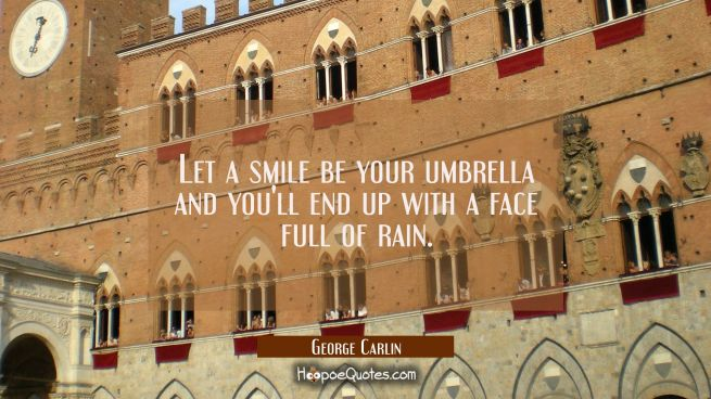 Let a smile be your umbrella and you'll end up with a face full of rain.