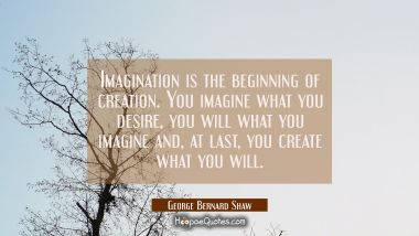 Imagination is the beginning of creation. You imagine what you desire you will what you imagine and