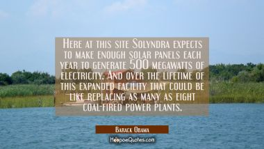 Here at this site Solyndra expects to make enough solar panels each year to generate 500 megawatts