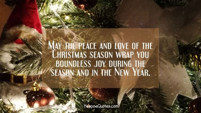 May the peace and love of the Christmas season wrap you boundless joy during the season and in the New Year.