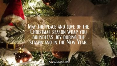 May the peace and love of the Christmas season wrap you boundless joy during the season and in the New Year. Christmas Quotes