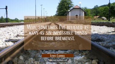 Why sometimes I've believed as many as six impossible things before breakfast. Lewis Carroll Quotes