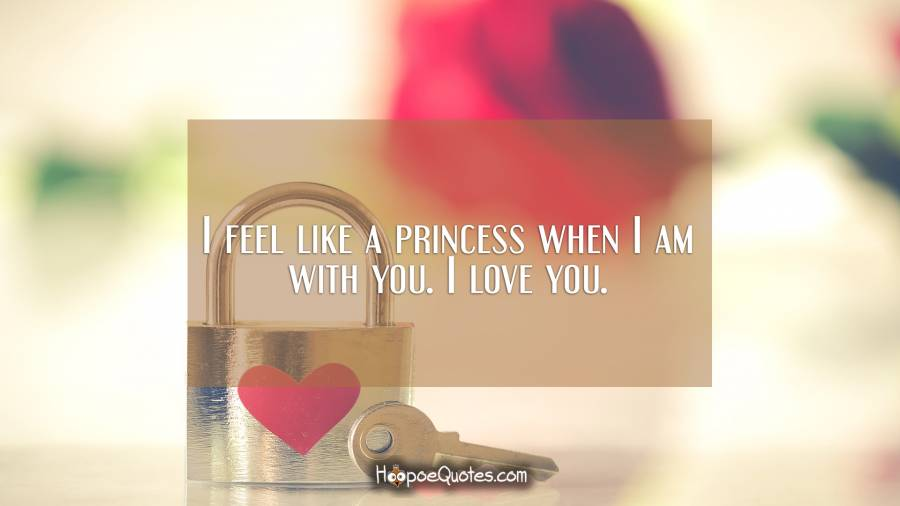 I feel like a princess when I am with you. I love you. I Love You Quotes
