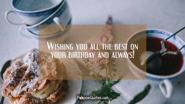 Wishing you all the best on your birthday and always! Birthday Quotes