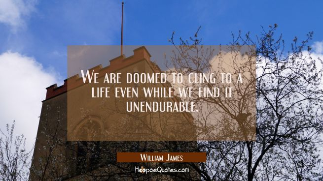 We are doomed to cling to a life even while we find it unendurable.