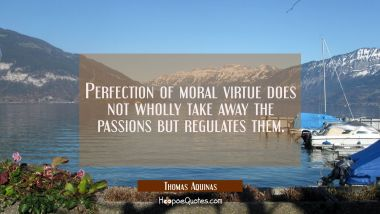 Perfection of moral virtue does not wholly take away the passions but regulates them.