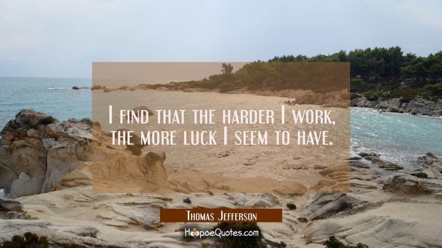 I find that the harder I work, the more luck I seem to have. Thomas Jefferson Quotes