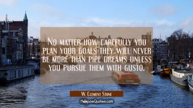 No matter how carefully you plan your goals they will never be more than pipe dreams unless you pur W. Clement Stone Quotes