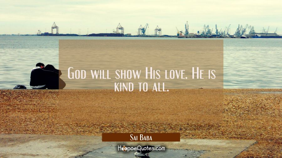 God will show His love. He is kind to all. Sai Baba Quotes
