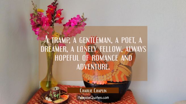 A tramp a gentleman a poet a dreamer a lonely fellow always hopeful of romance and adventure.