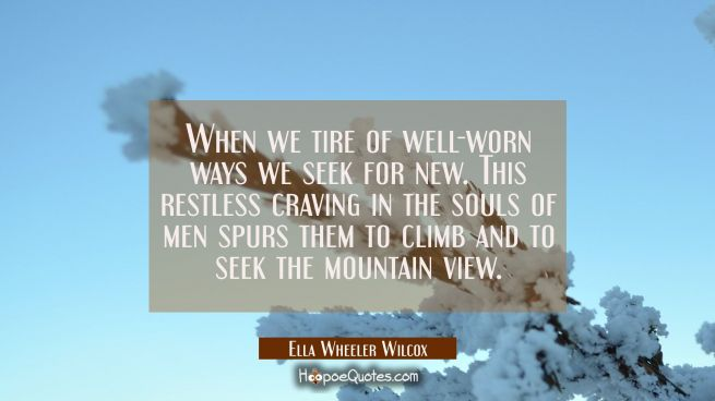 When we tire of well-worn ways we seek for new. This restless craving in the souls of men spurs the