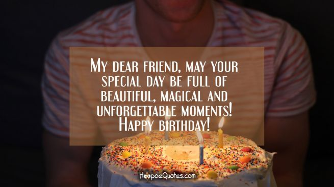 My dear friend, may your special day be full of beautiful, magical and unforgettable moments! Happy birthday!