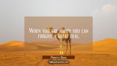 When you are happy you can forgive a great deal. Princess Diana Quotes
