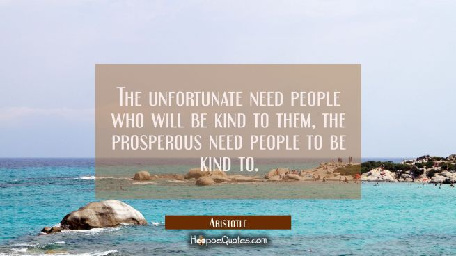The unfortunate need people who will be kind to them, the prosperous need people to be kind to