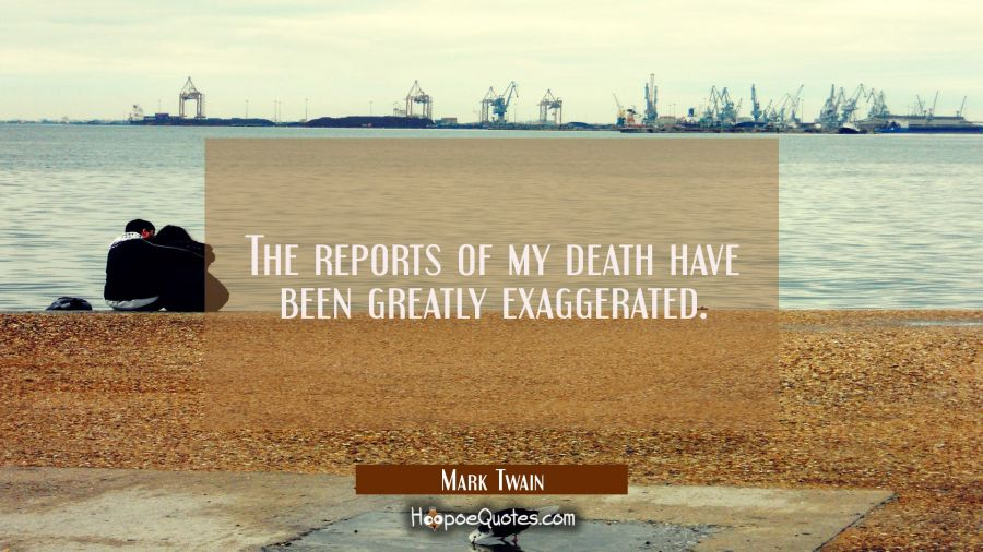 The reports of my death have been greatly exaggerated. Mark Twain Quotes