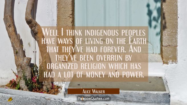 Well I think indigenous peoples have ways of living on the Earth that they've had forever. And they