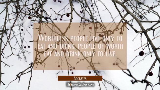 Worthless people live only to eat and drink, people of worth eat and drink only to live.