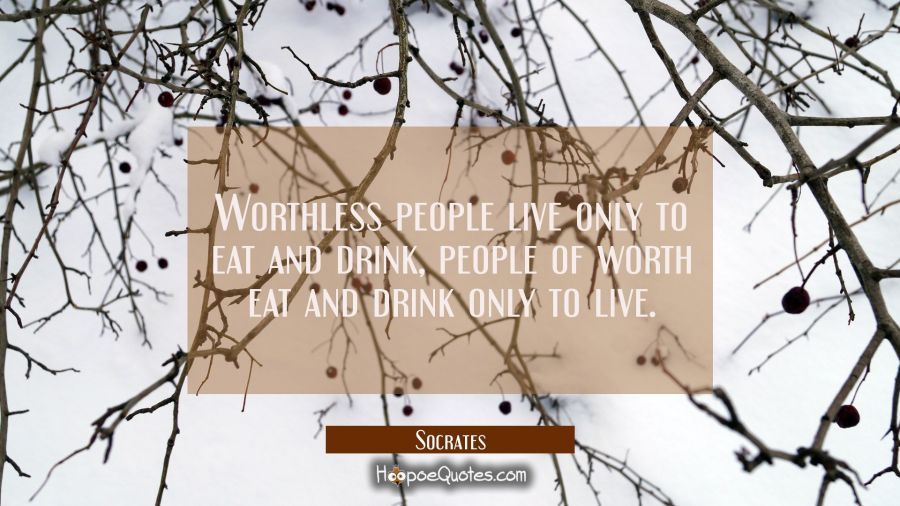 Worthless people live only to eat and drink, people of worth eat and drink only to live. Socrates Quotes