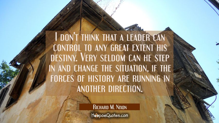 I don't think that a leader can control to any great extent his destiny. Very seldom can he step in Richard M. Nixon Quotes