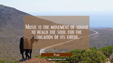 Music is the movement of sound to reach the soul for the education of its virtue. Plato Quotes