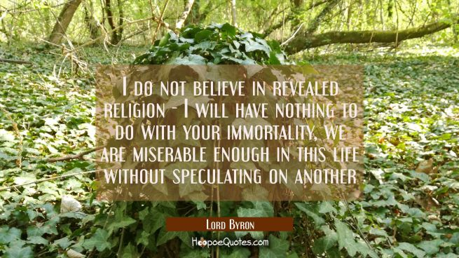 I do not believe in revealed religion - I will have nothing to do with your immortality, we are mis