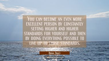 You can become an even more excellent person by constantly setting higher and higher standards for