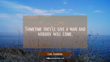 Sometime they'll give a war and nobody will come.