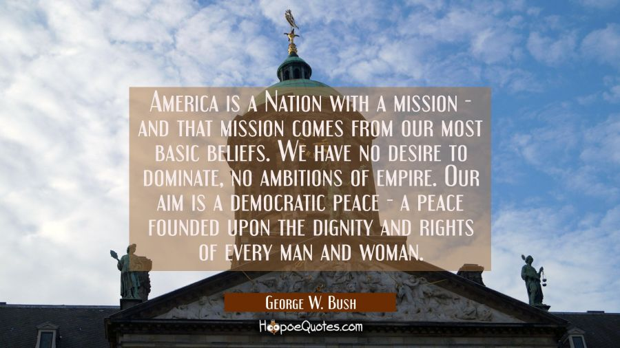 America is a Nation with a mission - and that mission comes from our most basic beliefs. We have no George W. Bush Quotes