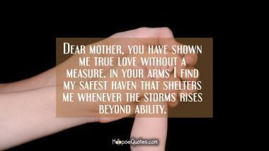 Dear mother, you have shown me true love without a measure, in your arms I find my safest haven that shelters me whenever the storms rises beyond ability. Mother's Day Quotes