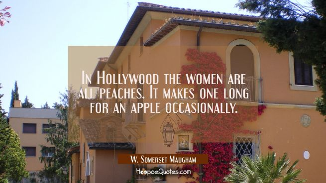 In Hollywood the women are all peaches. It makes one long for an apple occasionally.