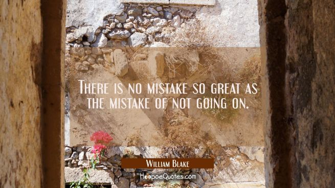 There is no mistake so great as the mistake of not going on.