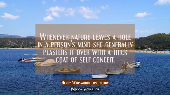 Whenever nature leaves a hole in a person's mind she generally plasters it over with a thick coat o