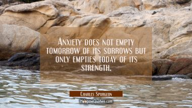 Anxiety does not empty tomorrow of its sorrows but only empties today of its strength.