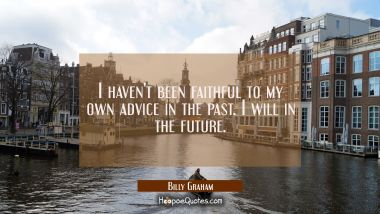 I haven't been faithful to my own advice in the past. I will in the future.