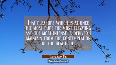 That pleasure which is at once the most pure the most elevating and the most intense is derived I m