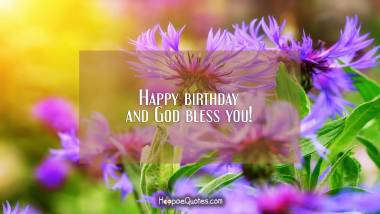 Happy birthday and God bless you! Quotes