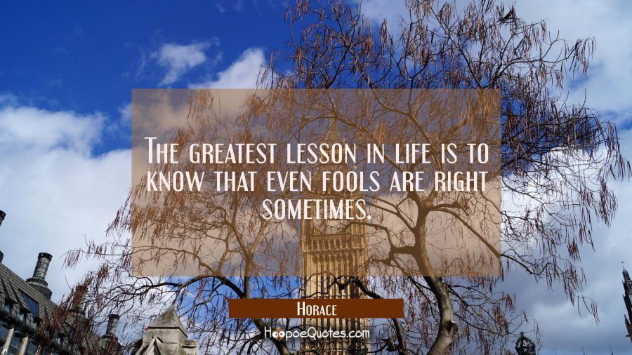The greatest lesson in life is to know that even fools are right sometimes. Horace Quotes