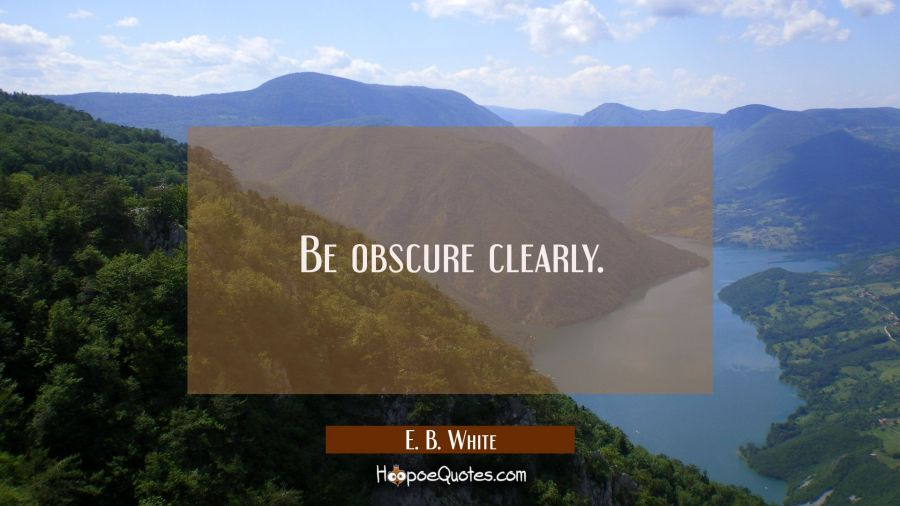 Be obscure clearly. E. B. White Quotes