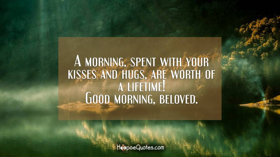 A morning, spent with your kisses and hugs, are worth of a lifetime! Good morning, beloved. Good Morning Quotes