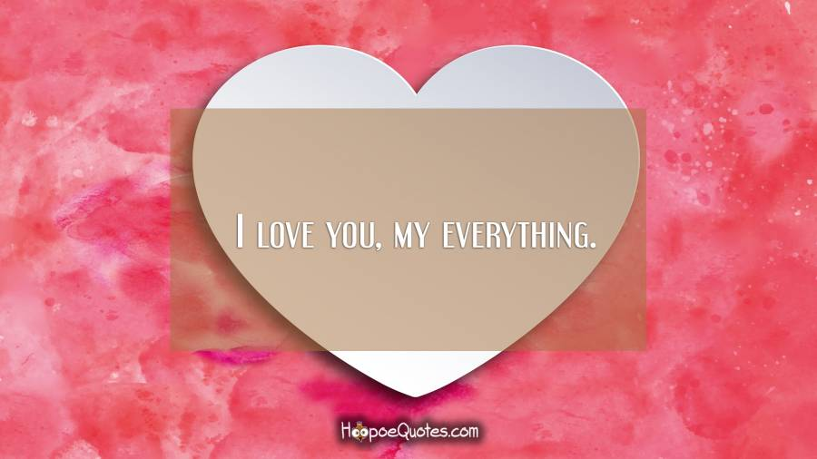 I love you, my everything. I Love You Quotes