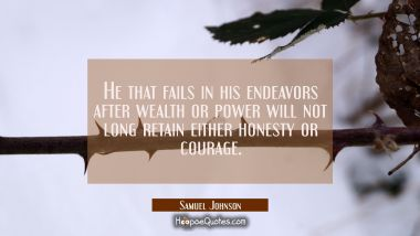 He that fails in his endeavors after wealth or power will not long retain either honesty or courage Samuel Johnson Quotes