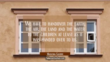 We have to handover the earth, the air, the land and the water to the children at least as it was handed over to us. Mahatma Gandhi Quotes