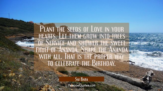 Plant the seeds of Love in your hearts. Let them grow into trees of Service and shower the sweet fr