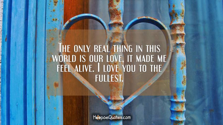The only real thing in this world is our love, it made me feel alive. I love you to the fullest. I Love You Quotes