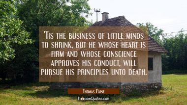 Tis the business of little minds to shrink, but he whose heart is firm and whose conscience approv Thomas Paine Quotes