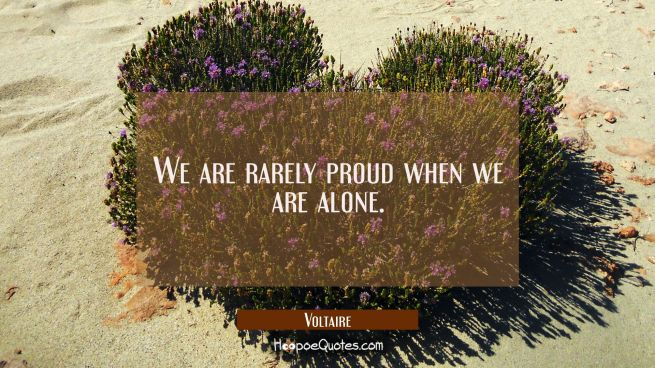 We are rarely proud when we are alone.