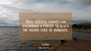 Only selfless service can encourage a person to reach the higher state of humanity. Sai Baba Quotes