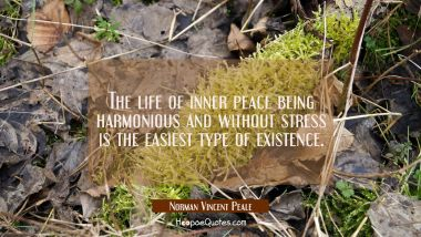 The life of inner peace being harmonious and without stress is the easiest type of existence.