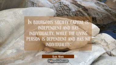 In bourgeois society capital is independent and has individuality while the living person is depend Karl Marx Quotes