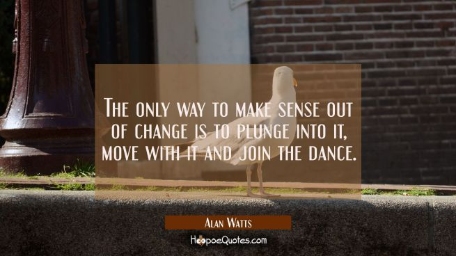 The only way to make sense out of change is to plunge into it move with it and join the dance.